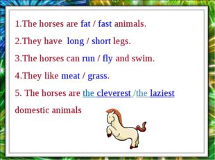 1.The horses are fat / fast animals. 2.They have long / short legs. 3.The hor