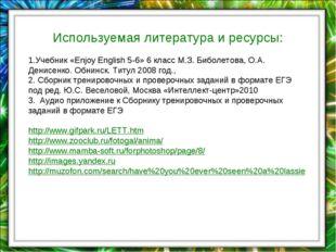 Используемая литература и ресурсы: 1.Учебник «Enjoy English 5-6» 6 класс М.З.
