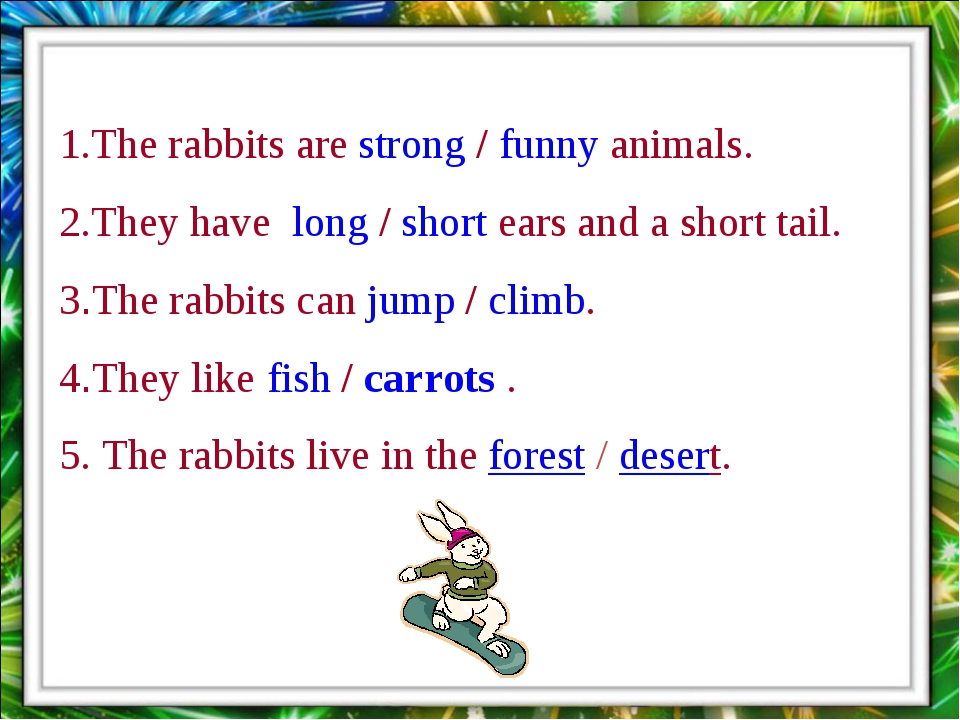 1.The rabbits are strong / funny animals. 2.They have long / short ears and a...