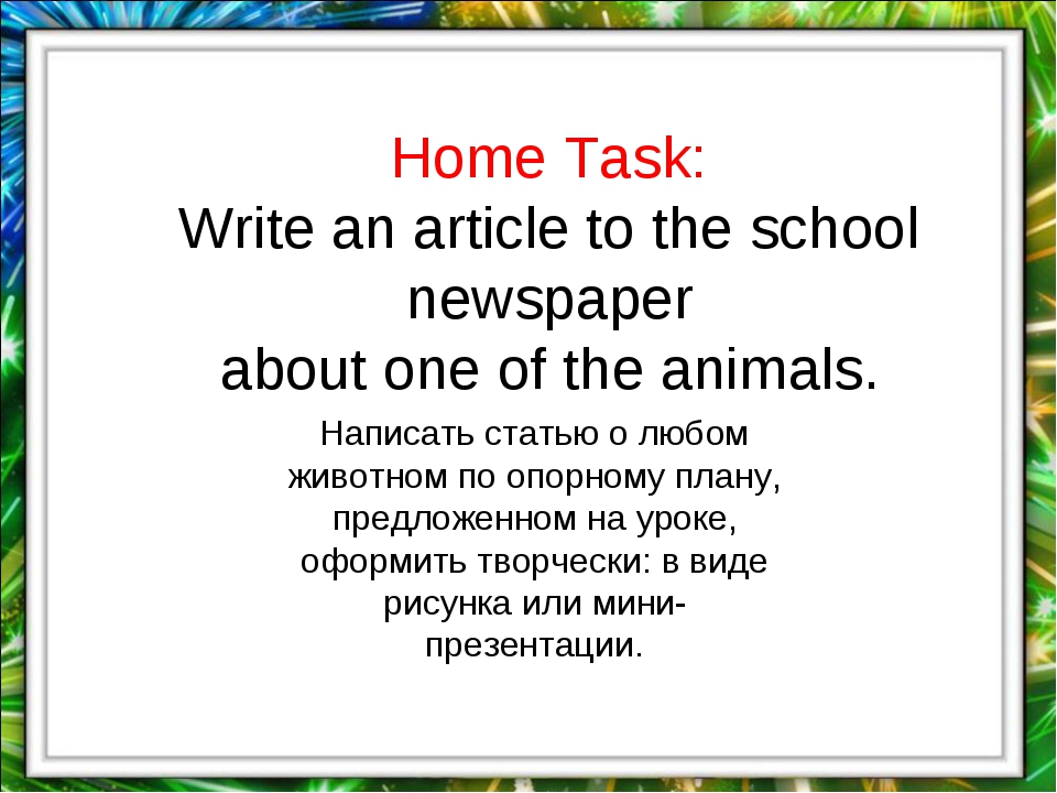 Home Task: Write an article to the school newspaper about one of the animals....