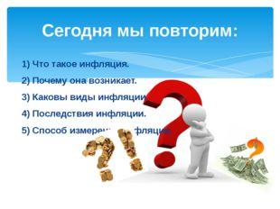 1) Что такое инфляция. 2) Почему она возникает. 3) Каковы виды инфляции. 4) П