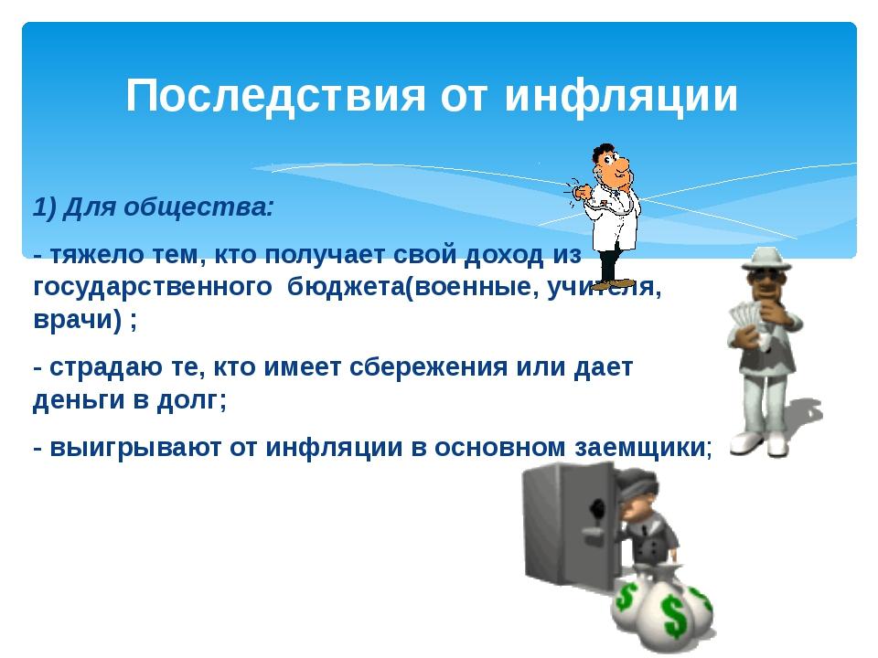 1) Для общества: - тяжело тем, кто получает свой доход из государственного бю...