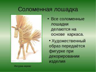 Соломенная лошадка Все соломенные лошадки делаются на основе каркаса. Фигурка