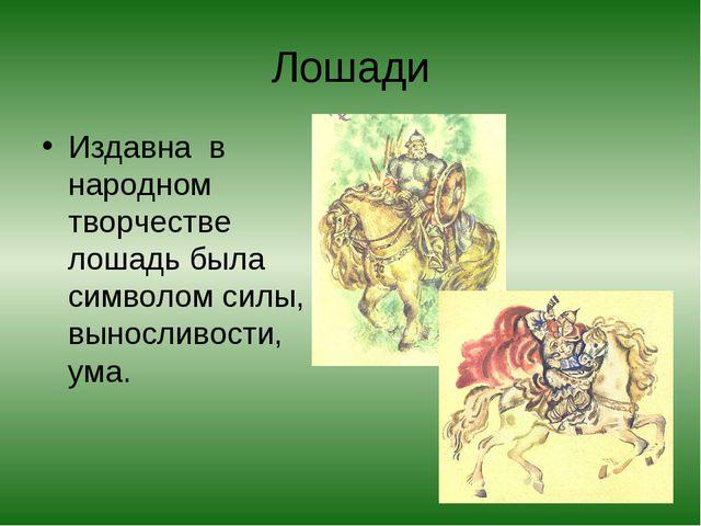 Лошади Издавна в народном творчестве лошадь была символом силы, выносливости,...