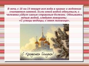 В ночь с 18 на 19 января вся вода в кранах и водоемах считается святой. Если