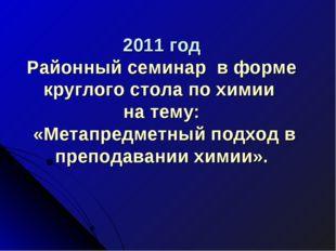 2011 год Районный семинар в форме круглого стола по химии на тему: «Метапред