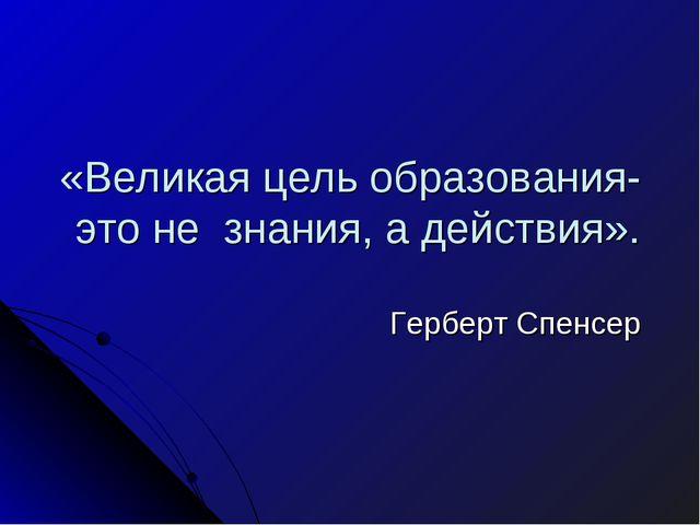 «Великая цель образования- это не знания, а действия». Герберт Спенсер
