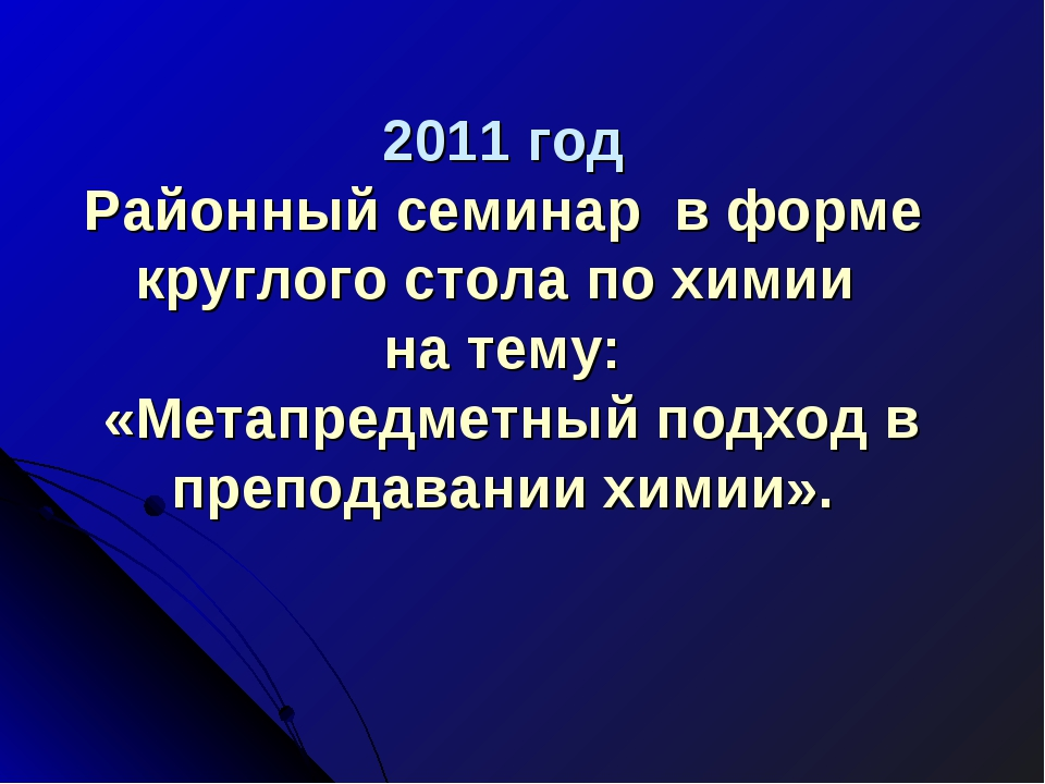 2011 год Районный семинар в форме круглого стола по химии на тему: «Метапред...
