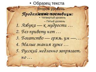 Продолжите пословицы: Азбука— к мудрости … Без привету нет … Богатство— гря