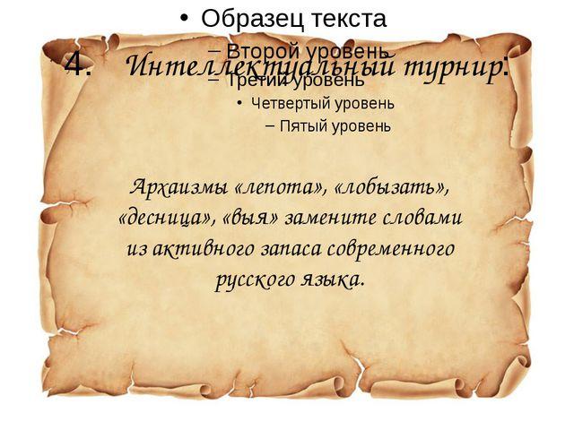 4.Интеллектуальный турнир: Архаизмы «лепота», «лобызать», «десница», «выя» з...