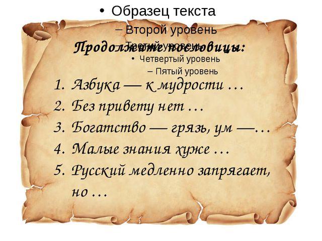 Продолжите пословицы: Азбука— к мудрости … Без привету нет … Богатство— гря...