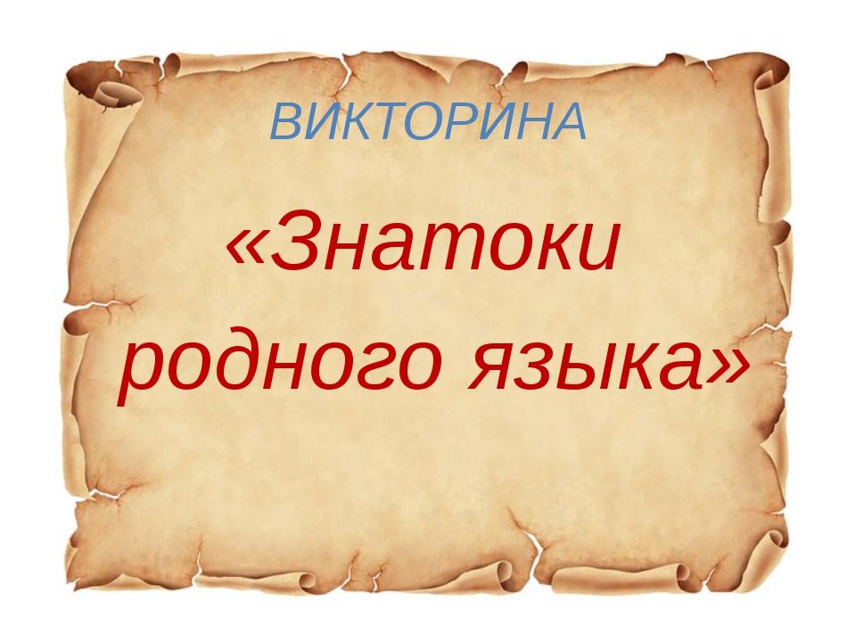 ВИКТОРИНА «Знатоки родного языка»