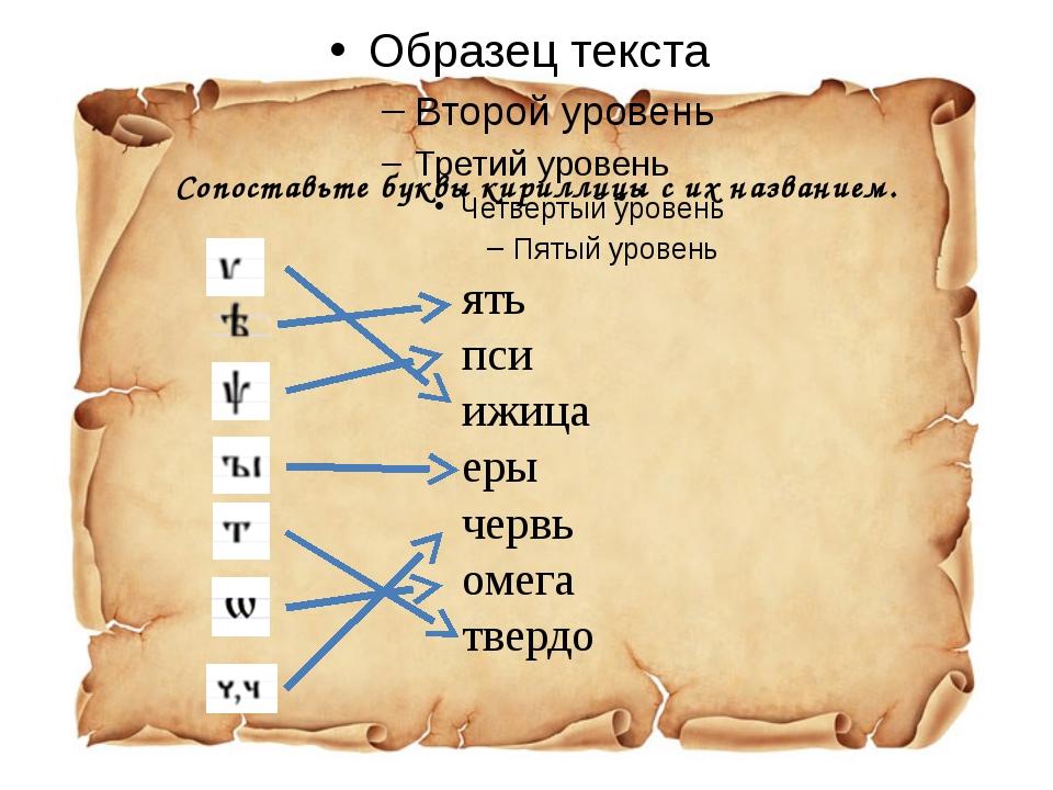 Сопоставьте буквы кириллицы с их названием. ять пси ижица еры червь омега тве...