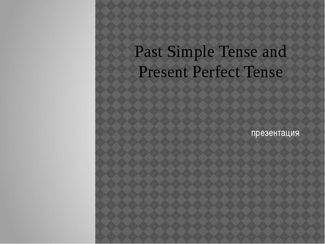 Past Simple Tense and Present Perfect Tense презентация
