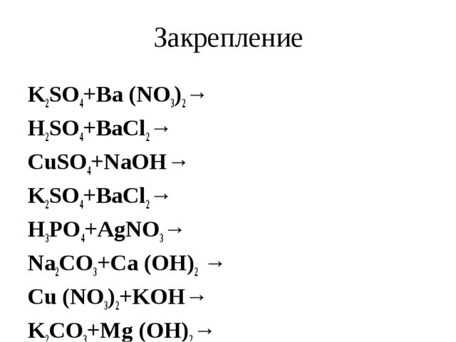Закрепление K2SO4+Bа (NO3)2→ H2SO4+BaCl2→ CuSO4+NaOH→ K2SO4+BaCl2→ H3PO4+AgNO...