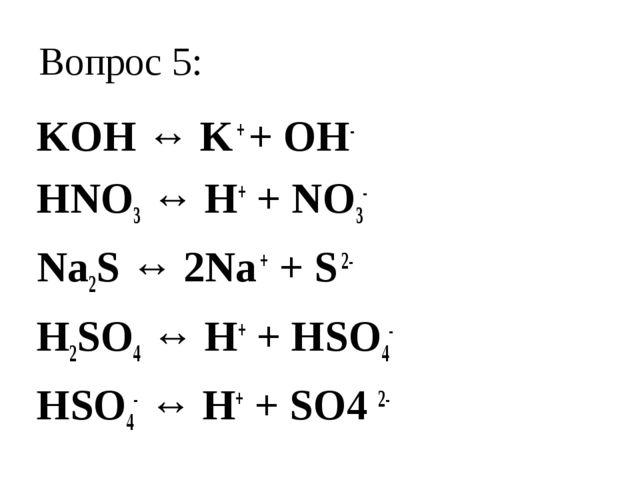 Вопрос 5: KOH ↔ K + + OH- HNO3 ↔ H+ + NO3- Na2S ↔ 2Na + + S 2- H2SO4 ↔ H+ + H...
