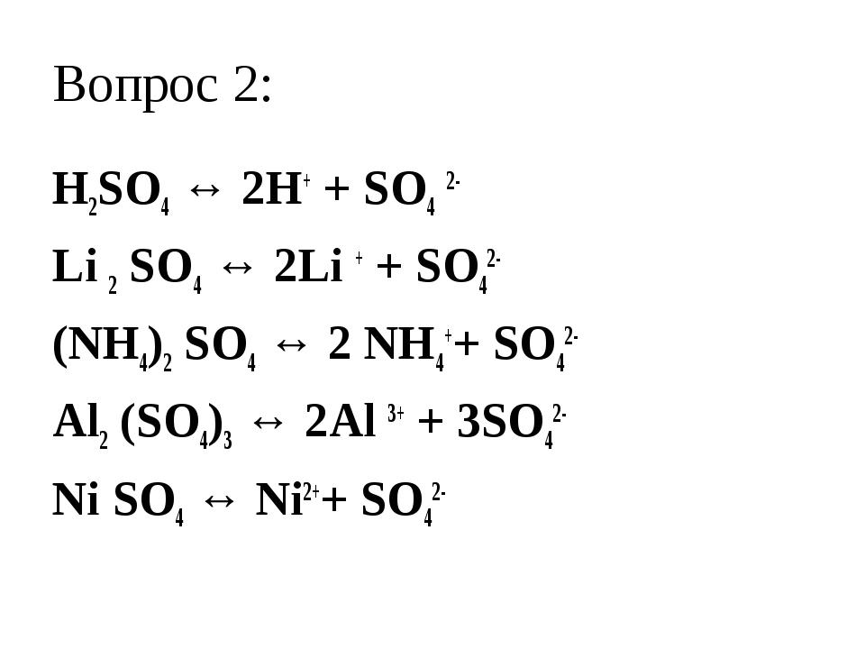 Вопрос 2: H2SO4 ↔ 2H+ + SO4 2- Li 2 SO4 ↔ 2Li + + SO42- (NH4)2 SO4 ↔ 2 NH4++...