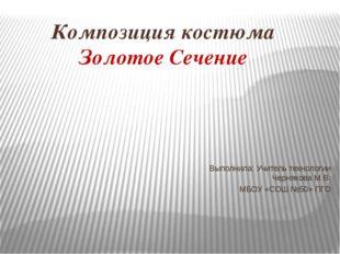 Композиция костюма Золотое Сечение Выполнила: Учитель технологии Чернякова М.