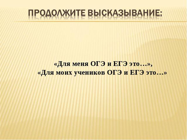 «Для меня ОГЭ и ЕГЭ это…», «Для моих учеников ОГЭ и ЕГЭ это…»
