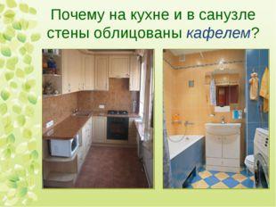 Почему на кухне и в санузле стены облицованы кафелем?