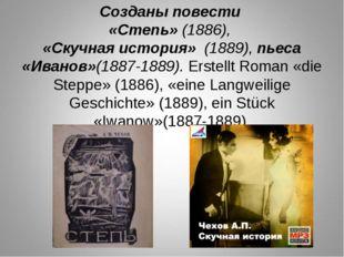 Созданы повести «Степь» (1886), «Скучная история» (1889), пьеса «Иванов»(1887