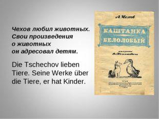 Чехов любил животных. Свои произведения о животных он адресовал детям. Die Ts
