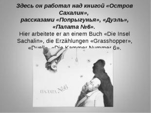 Здесь он работал над книгой «Остров Сахалин», рассказами «Попрыгунья», «Дуэль