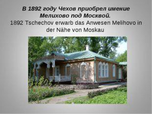 В 1892 году Чехов приобрел имение Мелихово под Москвой. 1892 Tschechov erwarb