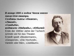 В конце 1880-х годов Чехов много писал для театра. Созданы пьесы «Иванов», «Л