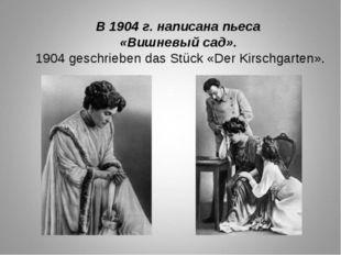 В 1904 г. написана пьеса «Вишневый сад». 1904 geschrieben das Stück «Der Kirs