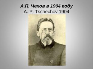 А.П. Чехов в 1904 году A. P. Tschechov 1904