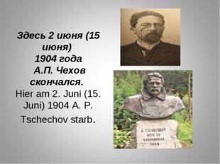 Здесь 2 июня (15 июня) 1904 года А.П. Чехов скончался. Hier am 2. Juni (15. J