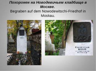 Похоронен на Новодевичьем кладбище в Москве. Begraben auf dem Nowodewitschi-F