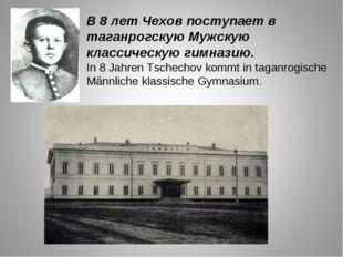 В 8 лет Чехов поступает в таганрогскую Мужскую классическую гимназию. In 8 Ja