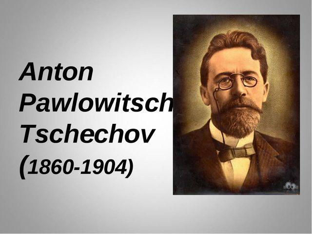 Anton Pawlowitsch Tschechov (1860-1904)