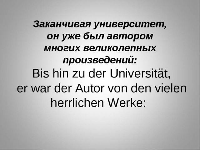 Заканчивая университет, он уже был автором многих великолепных произведений:...