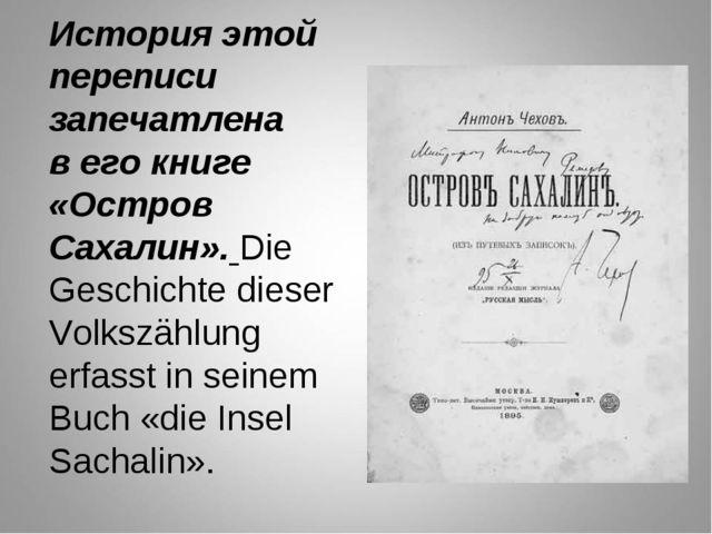 История этой переписи запечатлена в его книге «Остров Сахалин». Die Geschicht...