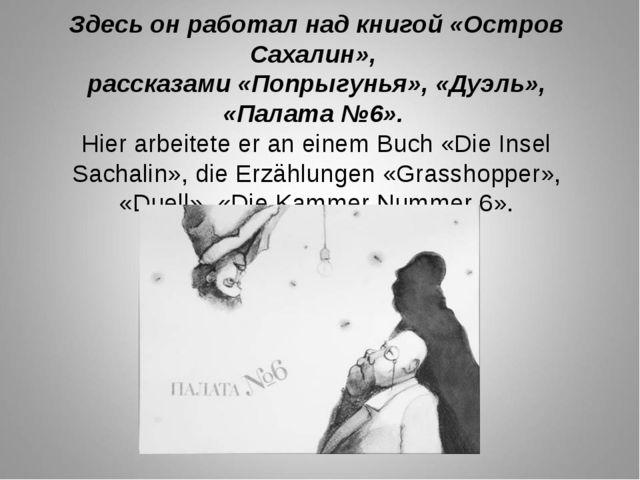 Здесь он работал над книгой «Остров Сахалин», рассказами «Попрыгунья», «Дуэль...