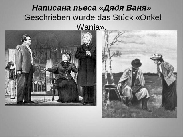 Написана пьеса «Дядя Ваня» Geschrieben wurde das Stück «Onkel Wanja».
