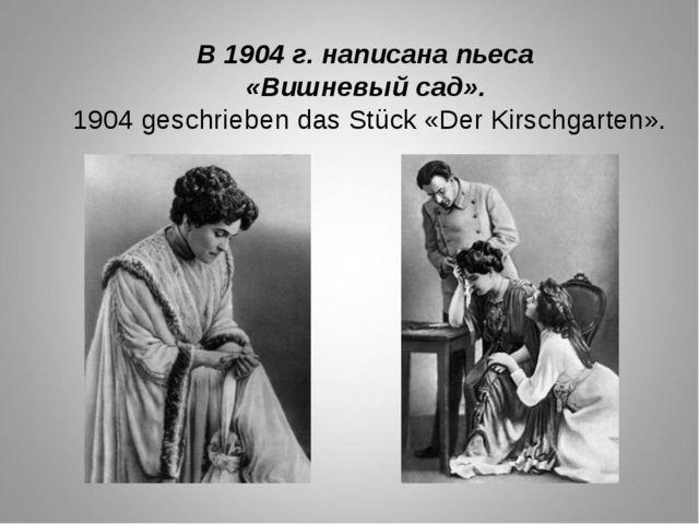 В 1904 г. написана пьеса «Вишневый сад». 1904 geschrieben das Stück «Der Kirs...
