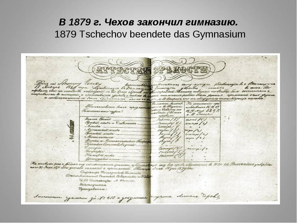 В 1879 г. Чехов закончил гимназию. 1879 Tschechov beendete das Gymnasium