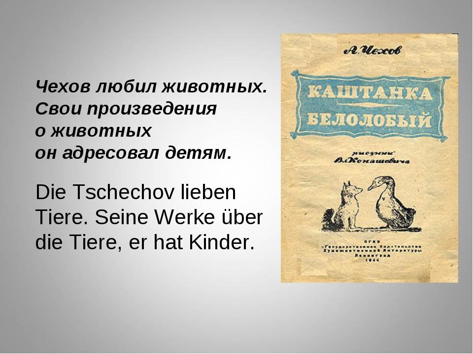 Чехов любил животных. Свои произведения о животных он адресовал детям. Die Ts...