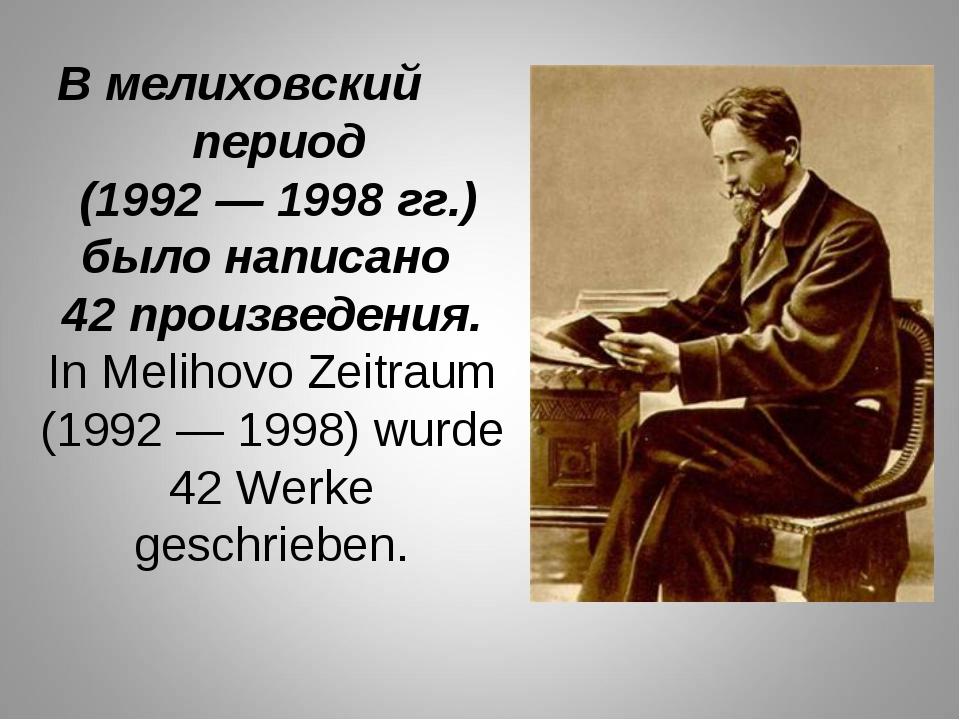 В мелиховский период (1992 — 1998 гг.) было написано 42 произведения. In Meli...