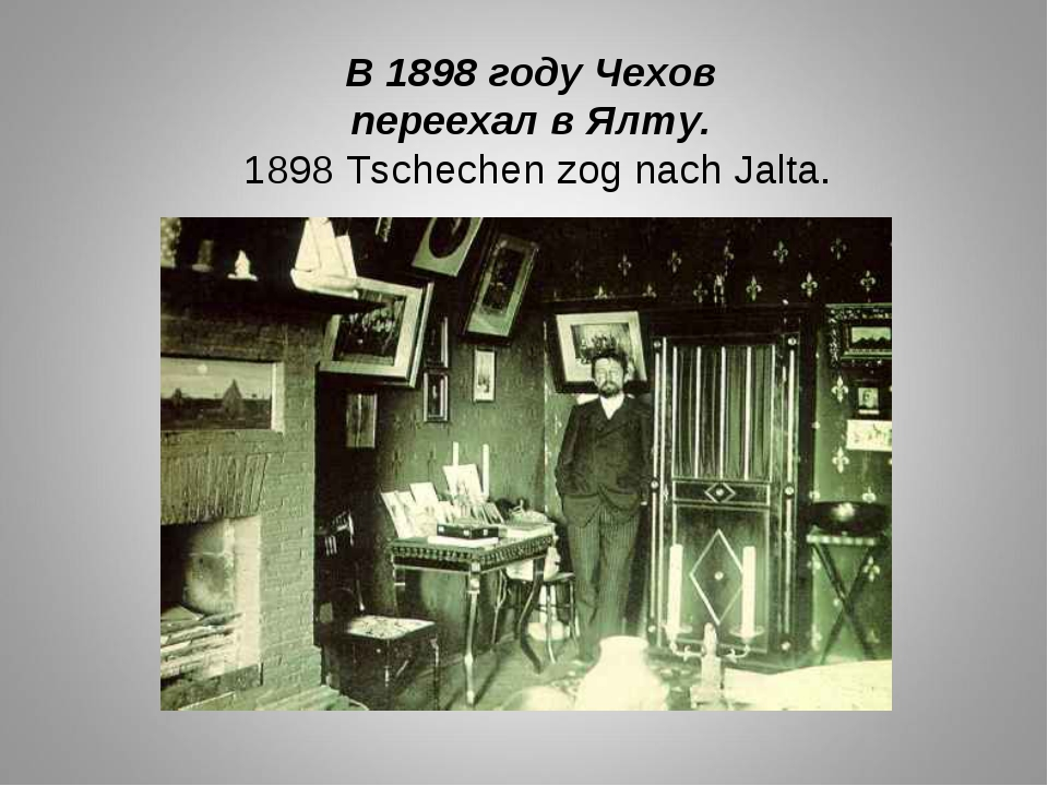 В 1898 году Чехов переехал в Ялту. 1898 Tschechen zog nach Jalta.