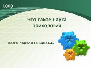 Что такое наука психология Педагог-психолог Гришина Е.В. LOGO