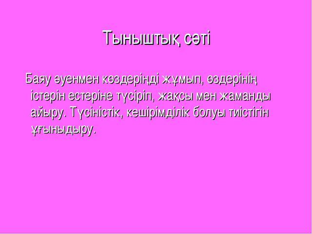Тыныштық сәті Баяу әуенмен көздеріңді жұмып, өздерінің істерін естеріне түсір...