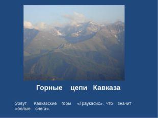 Горные цепи Кавказа Зовут Кавказские горы «Граукасис», что значит «белые снег