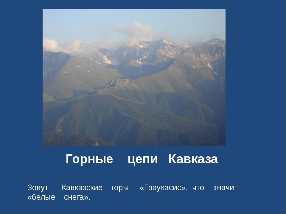 Горные цепи Кавказа Зовут Кавказские горы «Граукасис», что значит «белые снег...