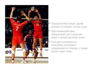 Передача мяча сверху двумя руками составляет основу игры. При взаимодействии