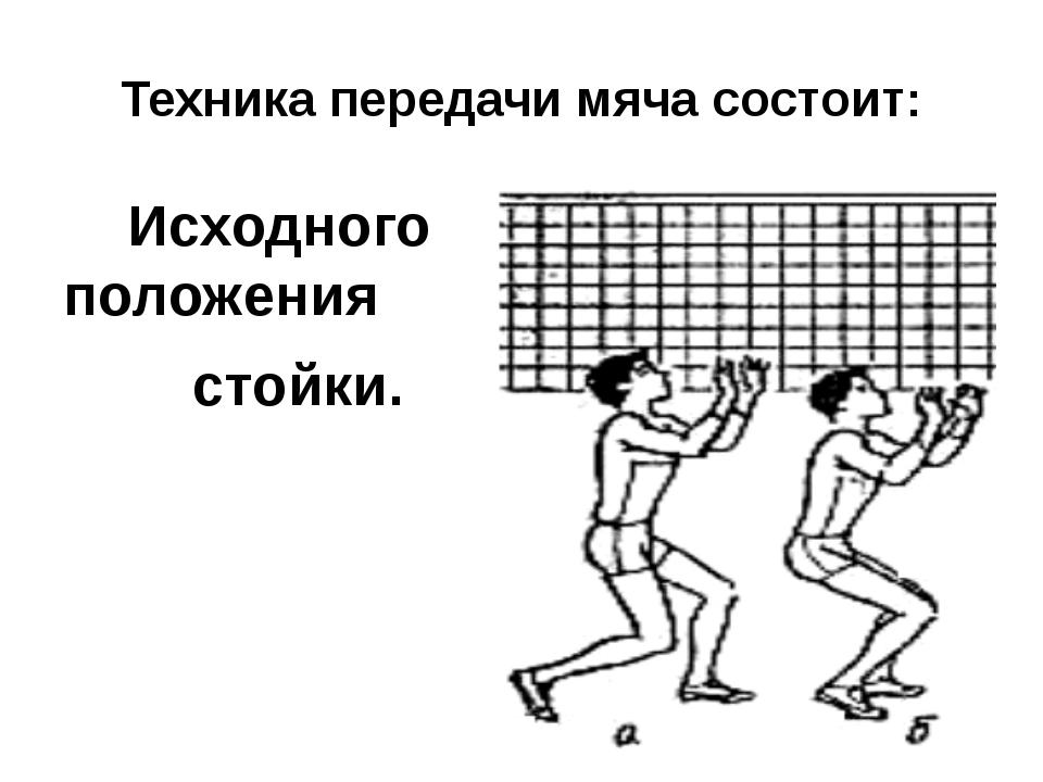 Техника передачи мяча состоит: Исходного положения стойки.
